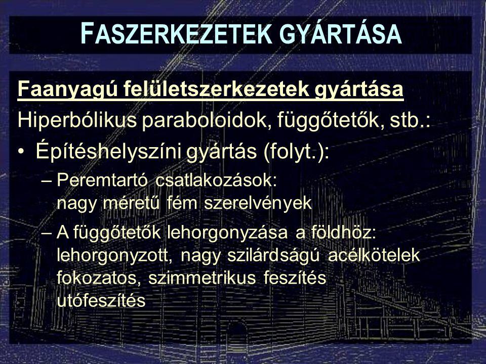 F ASZERKEZETEK GYÁRTÁSA Faanyagú felületszerkezetek gyártása Hiperbólikus paraboloidok, függőtetők, stb.: Építéshelyszíni gyártás (folyt.): –Peremtart