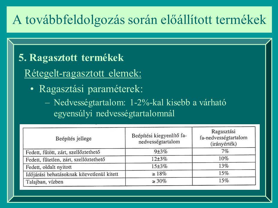 A továbbfeldolgozás során előállított termékek 5. Ragasztott termékek Rétegelt-ragasztott elemek: Ragasztási paraméterek: –Nedvességtartalom: 1-2%-kal