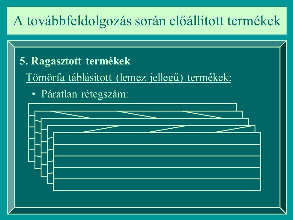 A továbbfeldolgozás során előállított termékek 5. Ragasztott termékek Tömörfa táblásított (lemez jellegű) termékek: Páratlan rétegszám: