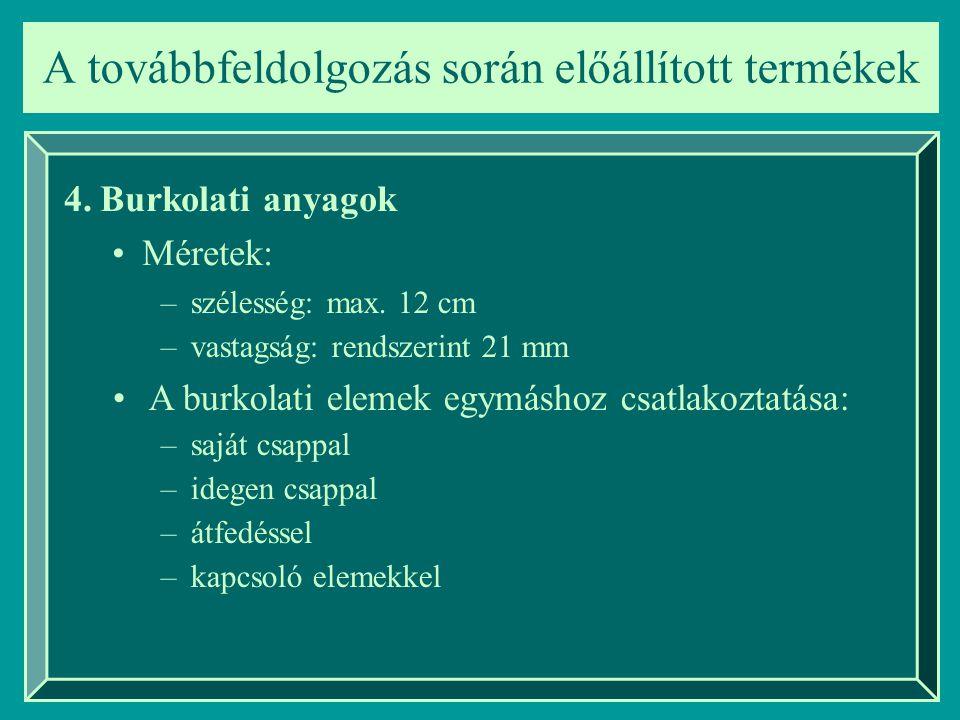 A továbbfeldolgozás során előállított termékek 4.Burkolati anyagok Méretek: –szélesség: max. 12 cm –vastagság: rendszerint 21 mm A burkolati elemek eg