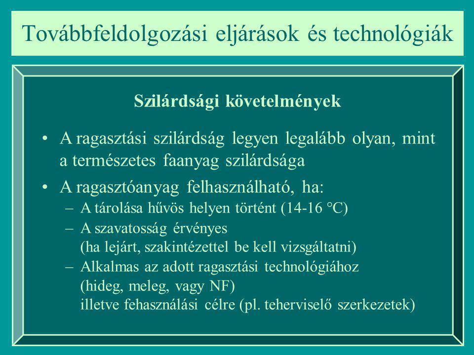 Továbbfeldolgozási eljárások és technológiák Szilárdsági követelmények A ragasztási szilárdság legyen legalább olyan, mint a természetes faanyag szilárdsága A ragasztóanyag felhasználható, ha: –A tárolása hűvös helyen történt (14-16 °C) –A szavatosság érvényes (ha lejárt, szakintézettel be kell vizsgáltatni) –Alkalmas az adott ragasztási technológiához (hideg, meleg, vagy NF) illetve fehasználási célre (pl.