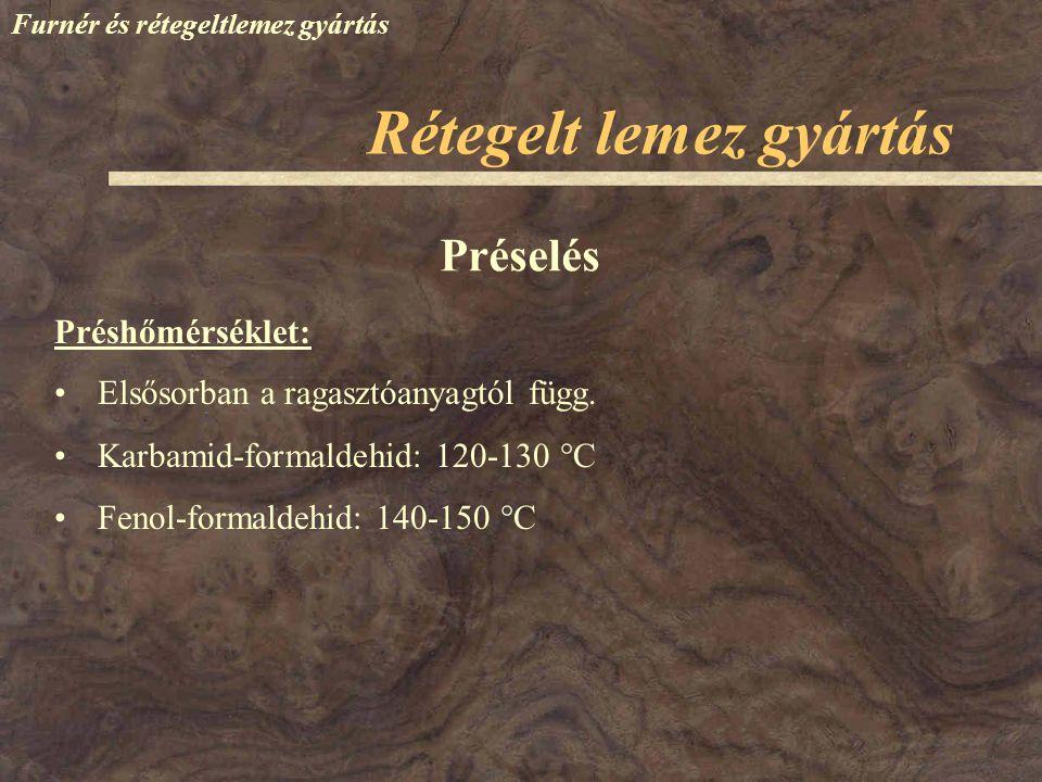 Furnér és rétegeltlemez gyártás Rétegelt lemez gyártás Préshőmérséklet: Préselés Elsősorban a ragasztóanyagtól függ. Karbamid-formaldehid: 120-130  C