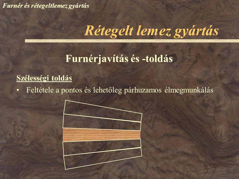 Furnér és rétegeltlemez gyártás Szélességi toldás Furnérjavítás és -toldás Feltétele a pontos és lehetőleg párhuzamos élmegmunkálás Rétegelt lemez gyá