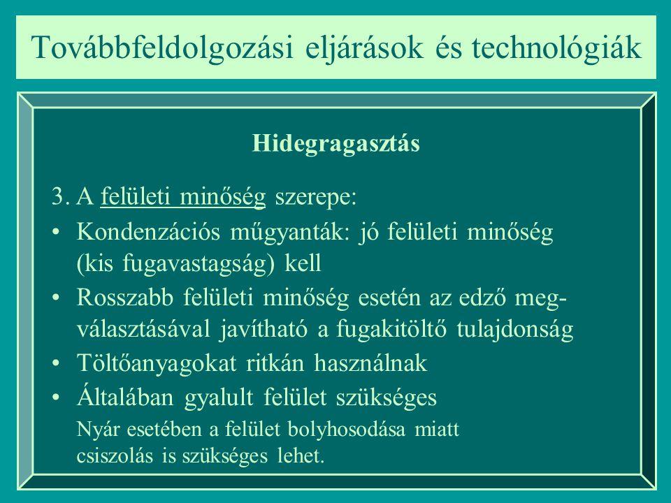 Továbbfeldolgozási eljárások és technológiák Hidegragasztás Kondenzációs műgyanták: jó felületi minőség (kis fugavastagság) kell Rosszabb felületi min