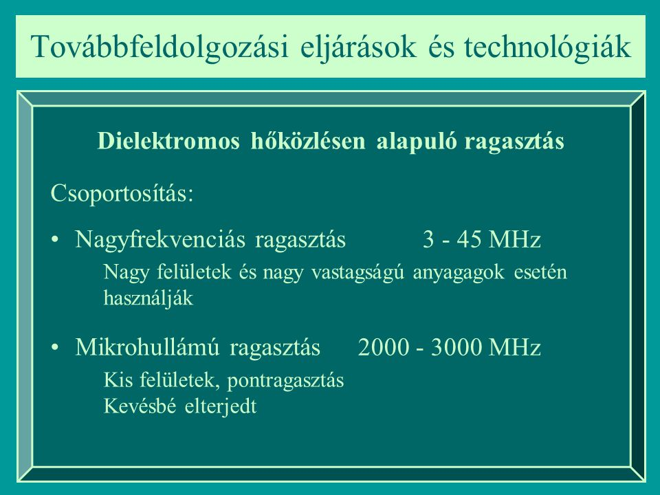 Továbbfeldolgozási eljárások és technológiák Dielektromos hőközlésen alapuló ragasztás Csoportosítás: Nagyfrekvenciás ragasztás Mikrohullámú ragasztás