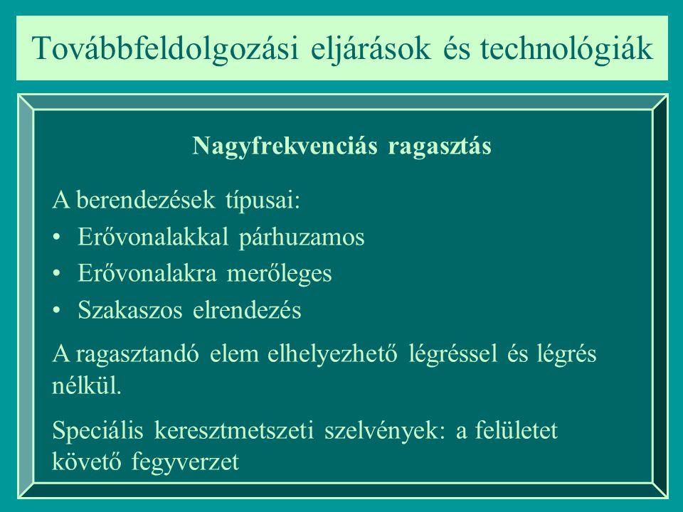 Továbbfeldolgozási eljárások és technológiák Nagyfrekvenciás ragasztás A berendezések típusai: Erővonalakkal párhuzamos Erővonalakra merőleges Szakasz