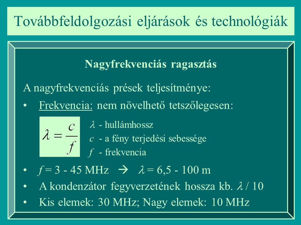 Továbbfeldolgozási eljárások és technológiák Nagyfrekvenciás ragasztás A nagyfrekvenciás prések teljesítménye: Frekvencia: nem növelhető tetszőlegesen