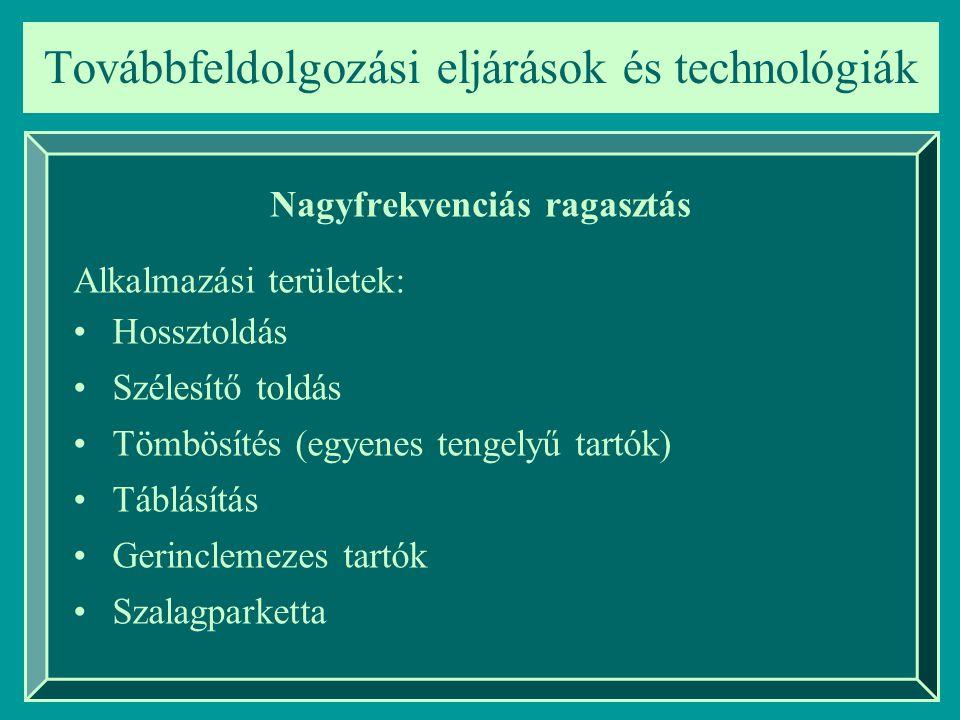 Továbbfeldolgozási eljárások és technológiák Nagyfrekvenciás ragasztás Alkalmazási területek: Hossztoldás Szélesítő toldás Tömbösítés (egyenes tengely