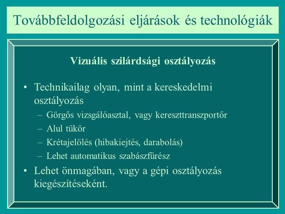Továbbfeldolgozási eljárások és technológiák Vizuális szilárdsági osztályozás Technikailag olyan, mint a kereskedelmi osztályozás –Görgős vizsgálóaszt