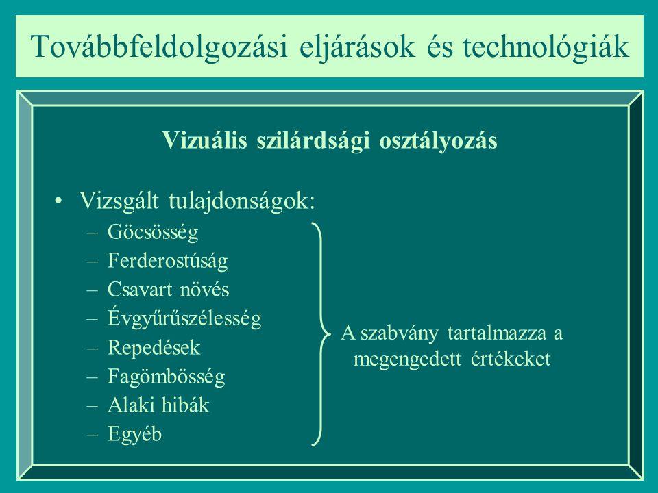 Továbbfeldolgozási eljárások és technológiák Vizuális szilárdsági osztályozás Vizsgált tulajdonságok: –Göcsösség –Ferderostúság –Csavart növés –Évgyűr