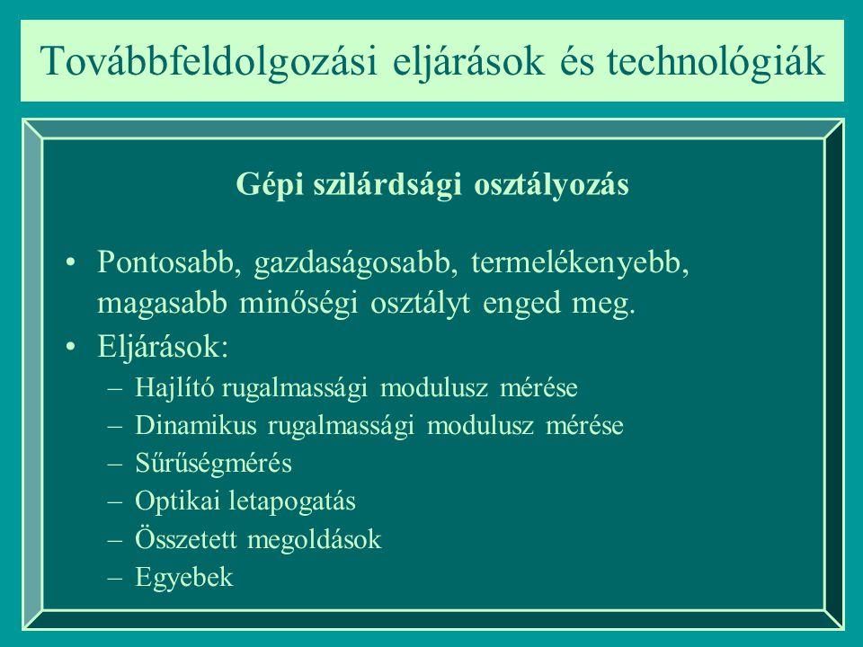 Továbbfeldolgozási eljárások és technológiák Gépi szilárdsági osztályozás Pontosabb, gazdaságosabb, termelékenyebb, magasabb minőségi osztályt enged m