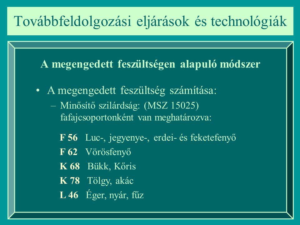 Továbbfeldolgozási eljárások és technológiák A megengedett feszültségen alapuló módszer A megengedett feszültség számítása: –Minősítő szilárdság: (MSZ 15025) fafajcsoportonként van meghatározva: Betűjel: Fenyő, Keménylombos, Lágylombos Szám: a minősítő szilárdság értéke (N/mm 2 )