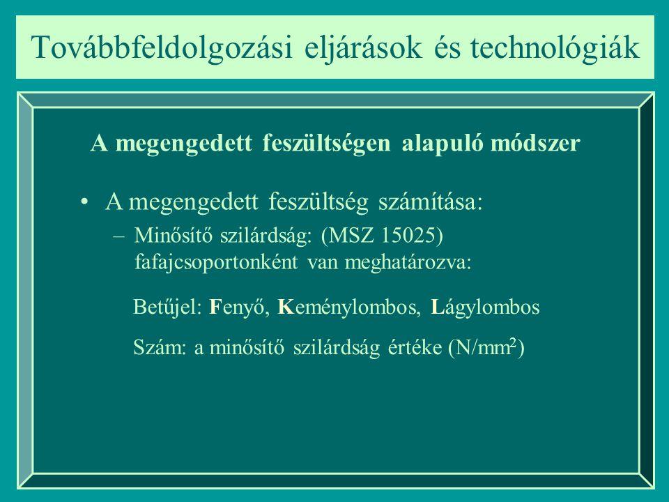 Továbbfeldolgozási eljárások és technológiák A megengedett feszültségen alapuló módszer A megengedett feszültség számítása: ahol:  - a nagy keresztmetszetű tartókban esetlegesen jelenelévő elrejtett fahibák figyelembe vételére szolgáló tényező n- biztonsági tényező (2,5-3)