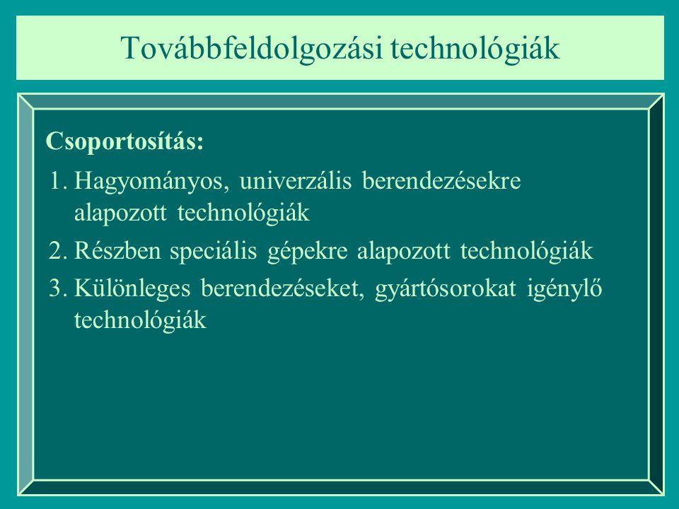 Továbbfeldolgozási technológiák Csoportosítás: 1.Hagyományos, univerzális berendezésekre alapozott technológiák 2.Részben speciális gépekre alapozott technológiák 3.Különleges berendezéseket, gyártósorokat igénylő technológiák