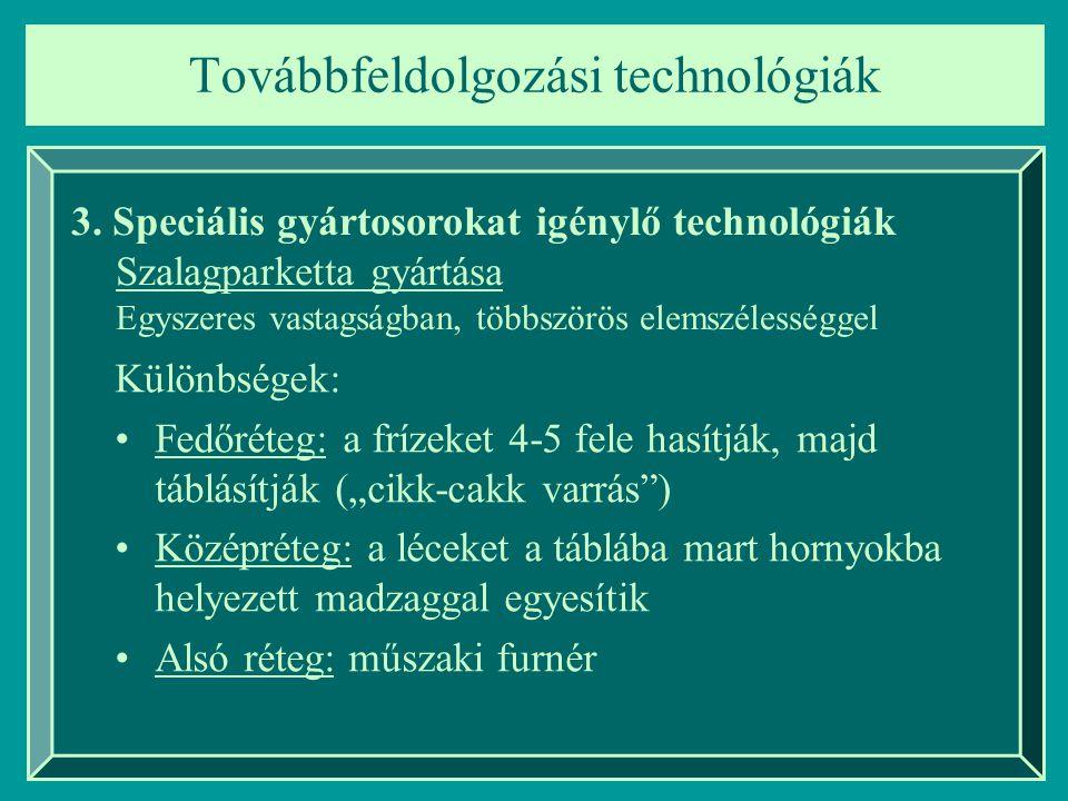 3. Speciális gyártosorokat igénylő technológiák Szalagparketta gyártása Egyszeres vastagságban, többszörös elemszélességgel Különbségek: Fedőréteg: a