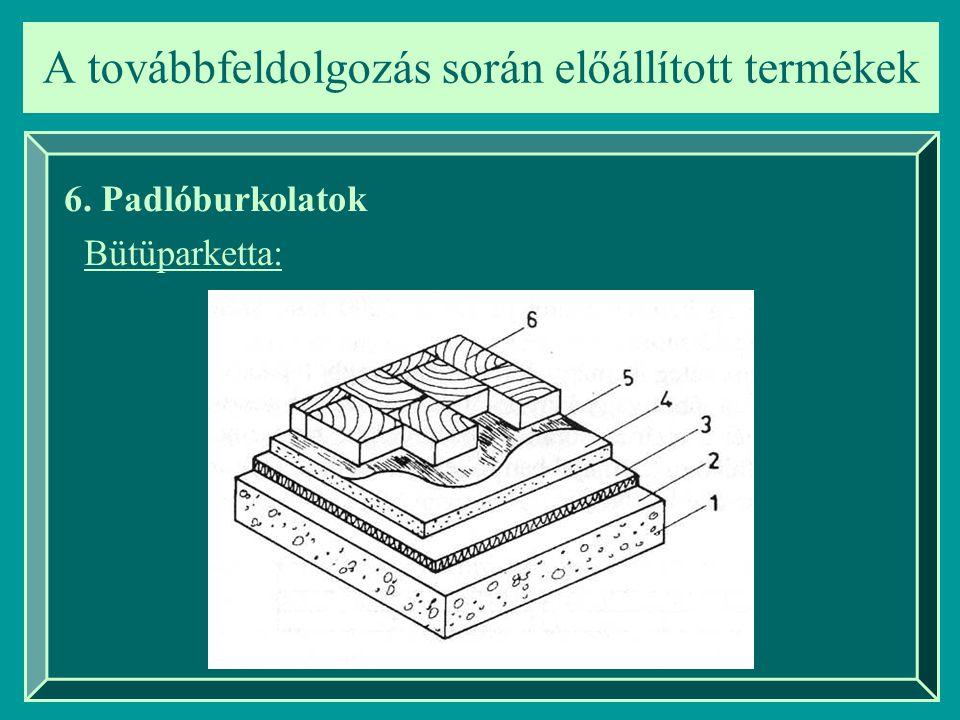 A továbbfeldolgozás során előállított termékek 6. Padlóburkolatok Bütüparketta: