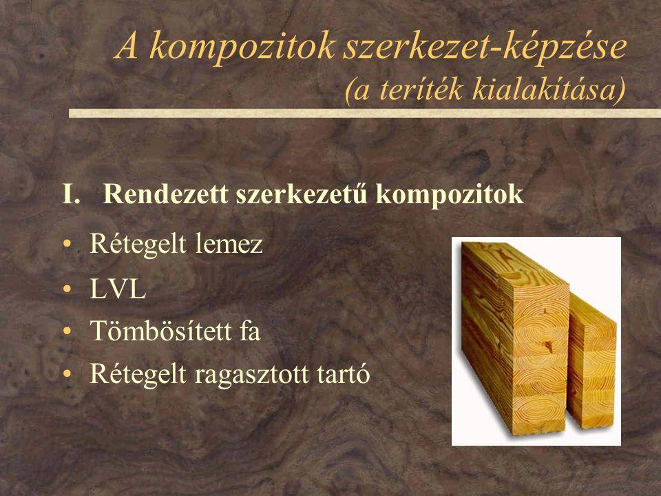 A kompozitok szerkezet-képzése (a teríték kialakítása) Rétegelt lemez LVL Tömbösített fa Rétegelt ragasztott tartó I. Rendezett szerkezetű kompozitok