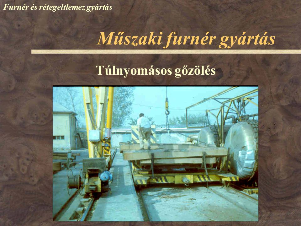 Műszaki furnér gyártás Furnér és rétegeltlemez gyártás Túlnyomásos gőzölés