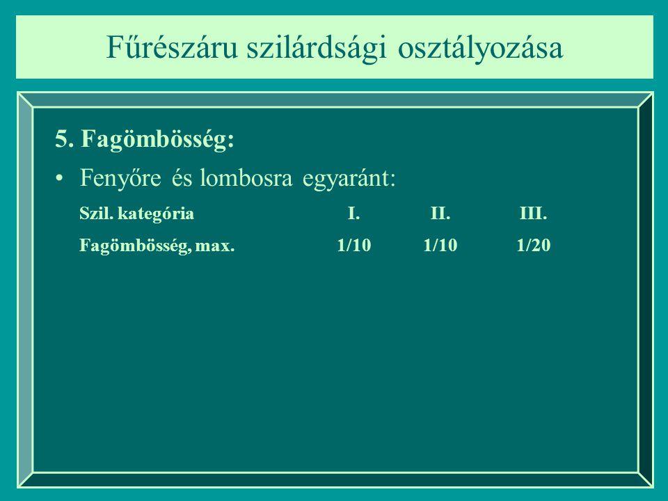 Fűrészáru szilárdsági osztályozása 5. Fagömbösség: Fenyőre és lombosra egyaránt: Szil. kategóriaI.II.III. Fagömbösség, max.1/10 1/20