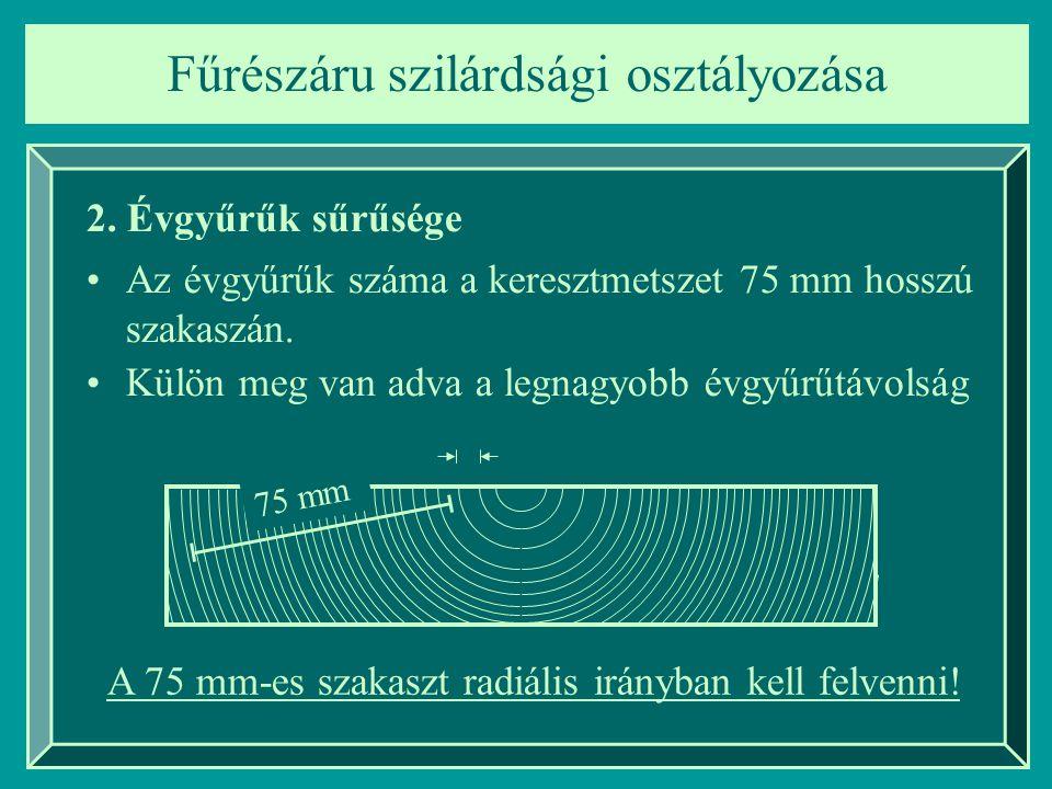 Fűrészáru szilárdsági osztályozása 2. Évgyűrűk sűrűsége Az évgyűrűk száma a keresztmetszet 75 mm hosszú szakaszán. Külön meg van adva a legnagyobb évg