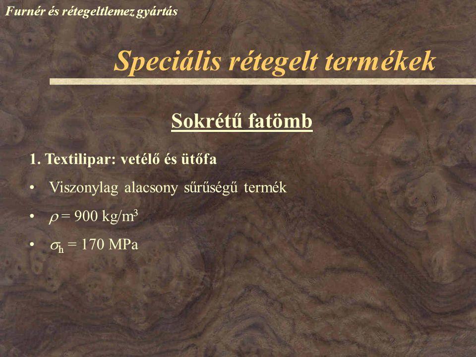 Furnér és rétegeltlemez gyártás Sokrétű fatömb 1. Textilipar: vetélő és ütőfa Viszonylag alacsony sűrűségű termék  = 900 kg/m 3  h = 170 MPa Speciál