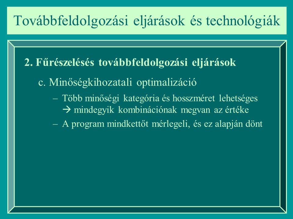 –Több minőségi kategória és hosszméret lehetséges  mindegyik kombinációnak megvan az értéke –A program mindkettőt mérlegeli, és ez alapján dönt Továbbfeldolgozási eljárások és technológiák 2.