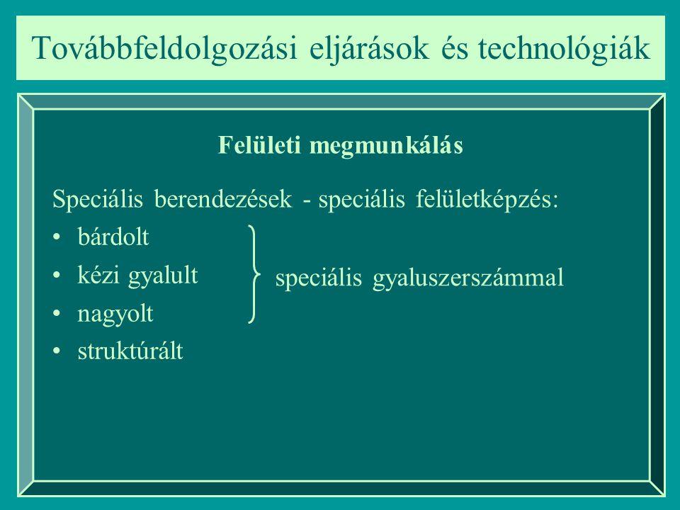 Továbbfeldolgozási eljárások és technológiák Felületi megmunkálás bárdolt kézi gyalult nagyolt struktúrált Speciális berendezések - speciális felületk