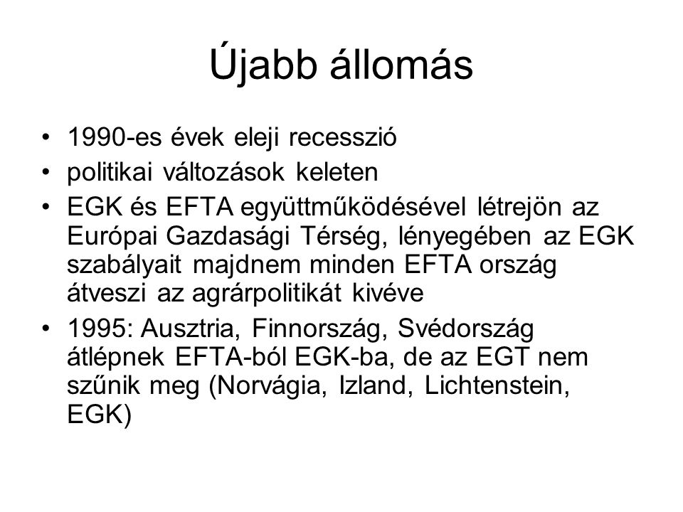 Újabb állomás 1990-es évek eleji recesszió politikai változások keleten EGK és EFTA együttműködésével létrejön az Európai Gazdasági Térség, lényegében az EGK szabályait majdnem minden EFTA ország átveszi az agrárpolitikát kivéve 1995: Ausztria, Finnország, Svédország átlépnek EFTA-ból EGK-ba, de az EGT nem szűnik meg (Norvágia, Izland, Lichtenstein, EGK)
