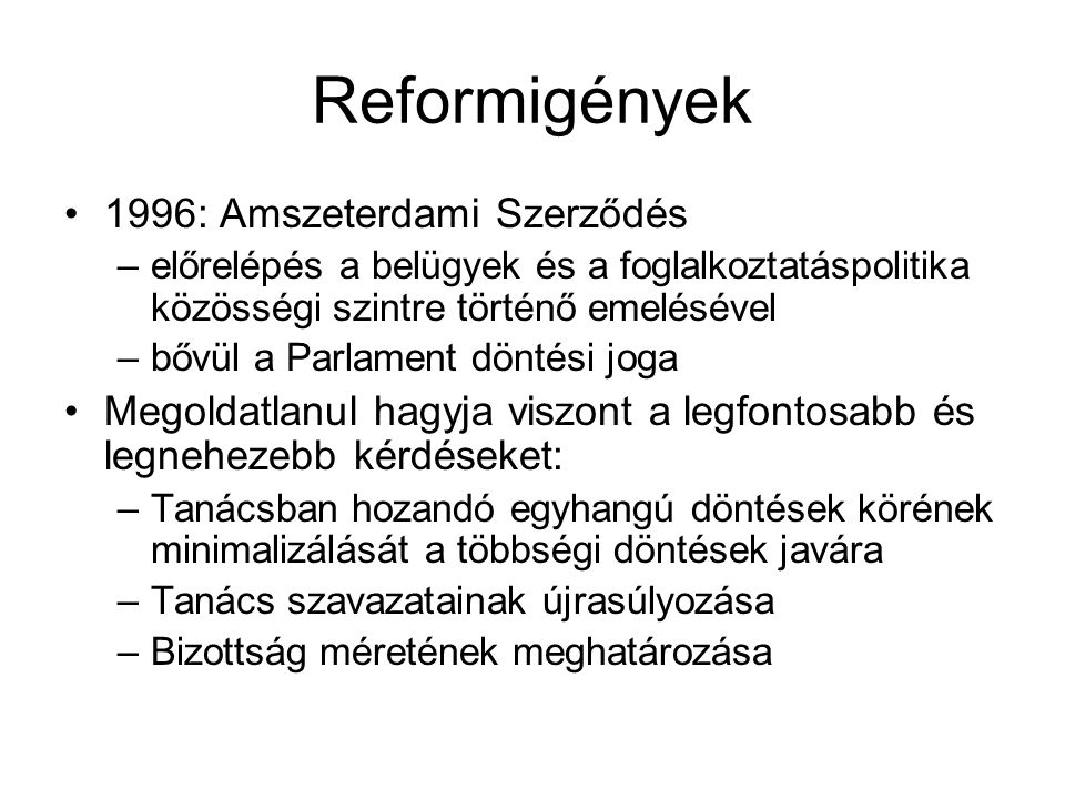 Reformigények 1996: Amszeterdami Szerződés –előrelépés a belügyek és a foglalkoztatáspolitika közösségi szintre történő emelésével –bővül a Parlament döntési joga Megoldatlanul hagyja viszont a legfontosabb és legnehezebb kérdéseket: –Tanácsban hozandó egyhangú döntések körének minimalizálását a többségi döntések javára –Tanács szavazatainak újrasúlyozása –Bizottság méretének meghatározása