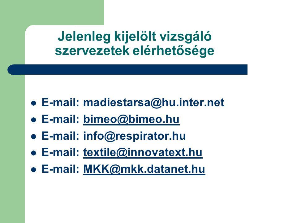 Jelenleg kijelölt vizsgáló szervezetek elérhetősége E-mail: madiestarsa@hu.inter.net E-mail: bimeo@bimeo.hubimeo@bimeo.hu E-mail: info@respirator.hu E-mail: textile@innovatext.hutextile@innovatext.hu E-mail: MKK@mkk.datanet.huMKK@mkk.datanet.hu