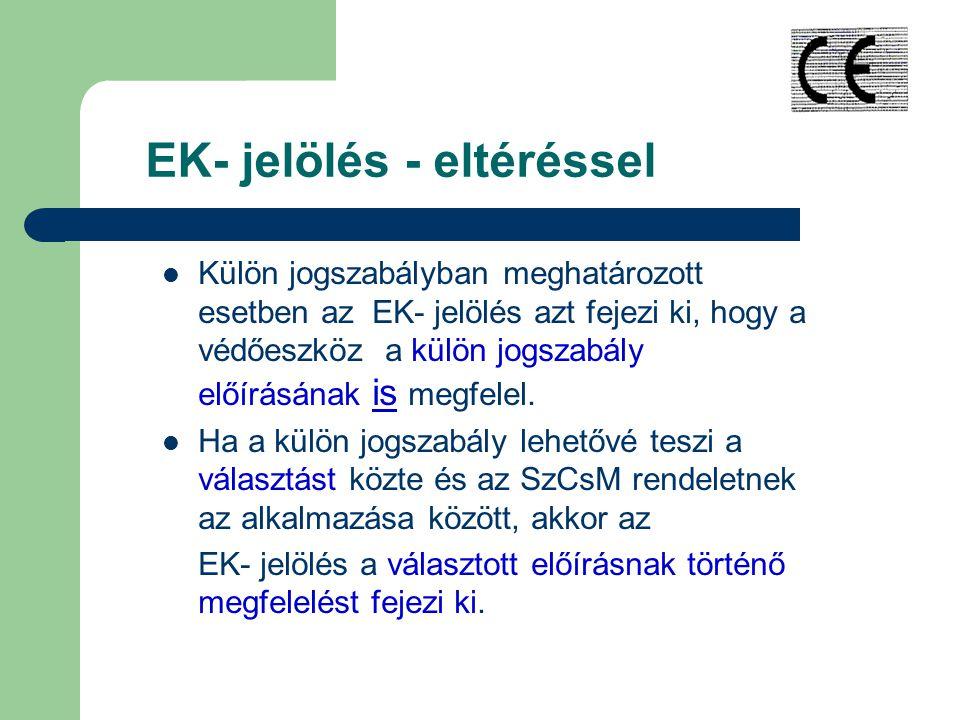EK- jelölés - eltéréssel Külön jogszabályban meghatározott esetben az EK- jelölés azt fejezi ki, hogy a védőeszköz a külön jogszabály előírásának is megfelel.
