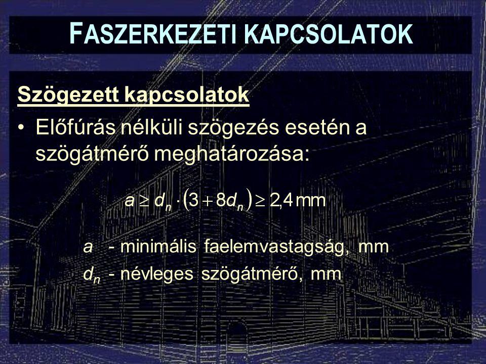 Szögezett kapcsolatok F ASZERKEZETI KAPCSOLATOK Előfúrás nélküli szögezés esetén a szögátmérő meghatározása: a- minimális faelemvastagság, mm d n - névleges szögátmérő, mm