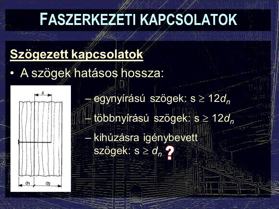 Szögezett kapcsolatok F ASZERKEZETI KAPCSOLATOK A szögek hatásos hossza: –egynyírású szögek: s  12d n –többnyírású szögek: s  12d n –kihúzásra igénybevett szögek: s  d n