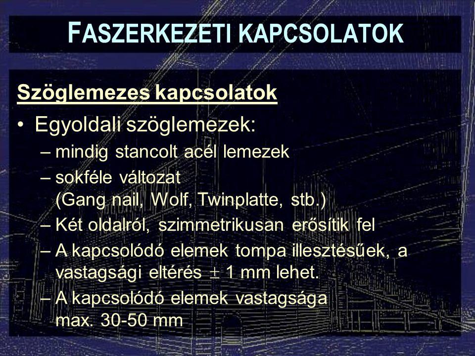Szöglemezes kapcsolatok F ASZERKEZETI KAPCSOLATOK Egyoldali szöglemezek: –mindig stancolt acél lemezek –sokféle változat (Gang nail, Wolf, Twinplatte, stb.) –Két oldalról, szimmetrikusan erősítik fel –A kapcsolódó elemek tompa illesztésűek, a vastagsági eltérés  1 mm lehet.