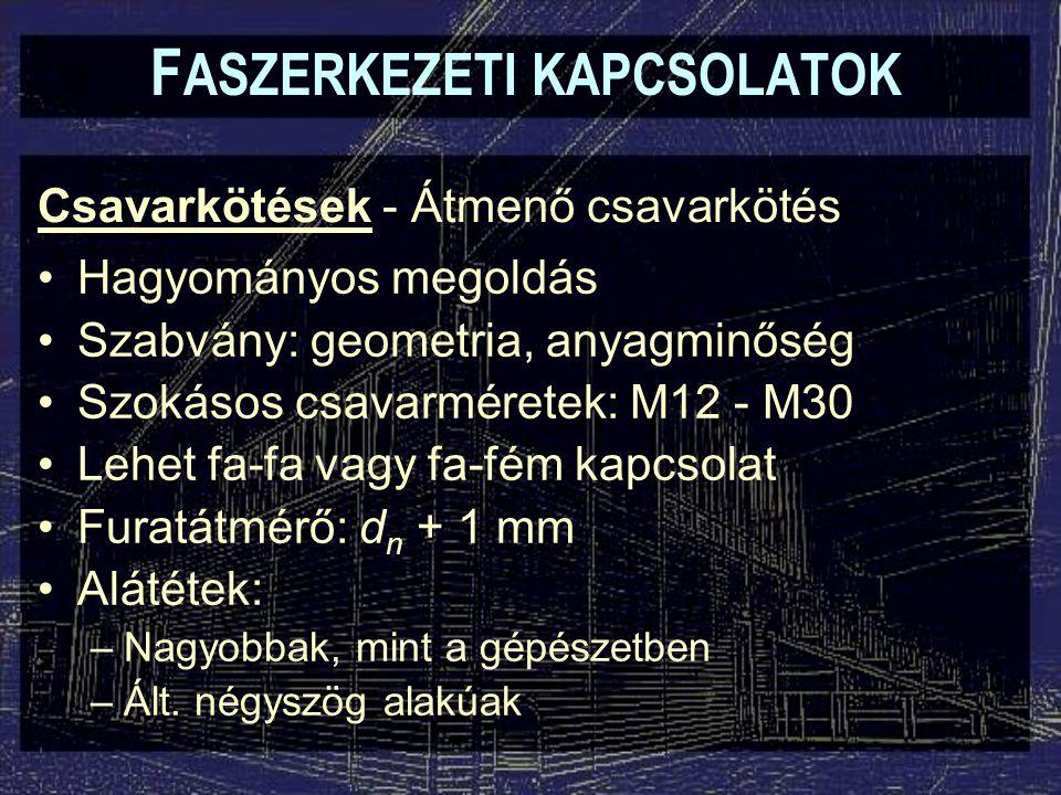 Csavarkötések - Átmenő csavarkötés F ASZERKEZETI KAPCSOLATOK Hagyományos megoldás Szabvány: geometria, anyagminőség Szokásos csavarméretek: M12 - M30 Lehet fa-fa vagy fa-fém kapcsolat Furatátmérő: d n + 1 mm Alátétek: –Nagyobbak, mint a gépészetben –Ált.