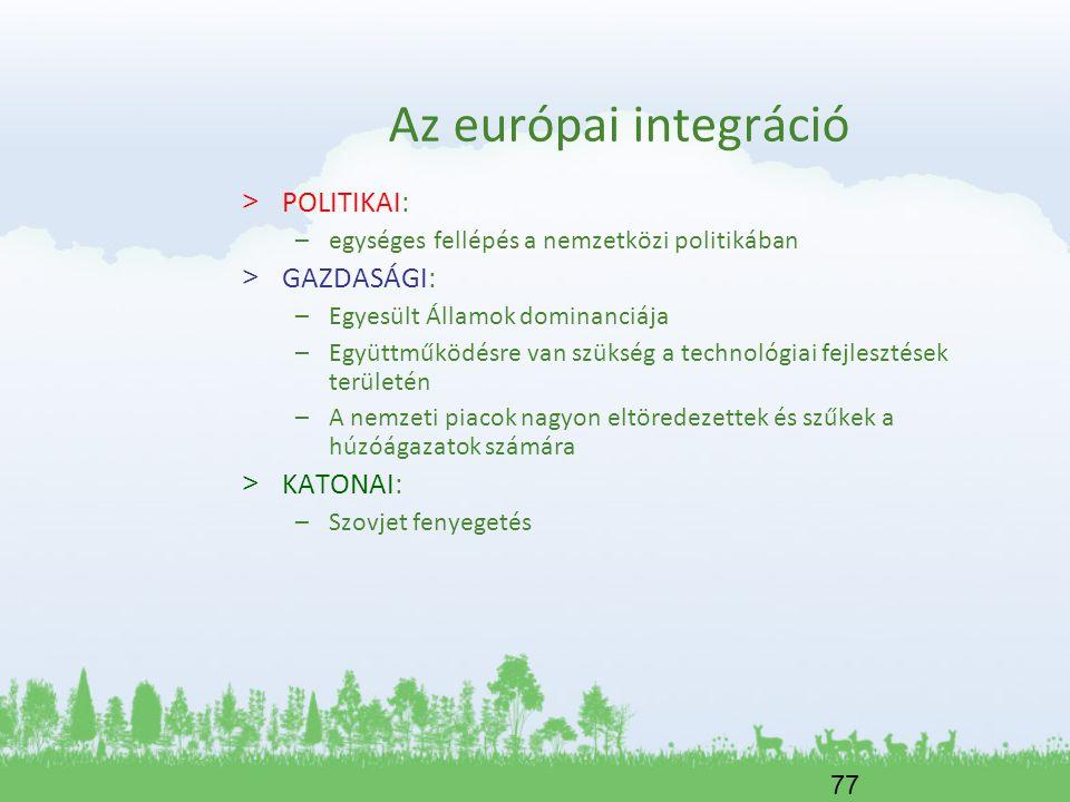 77 Az európai integráció > POLITIKAI: –egységes fellépés a nemzetközi politikában > GAZDASÁGI: –Egyesült Államok dominanciája –Együttműködésre van szü