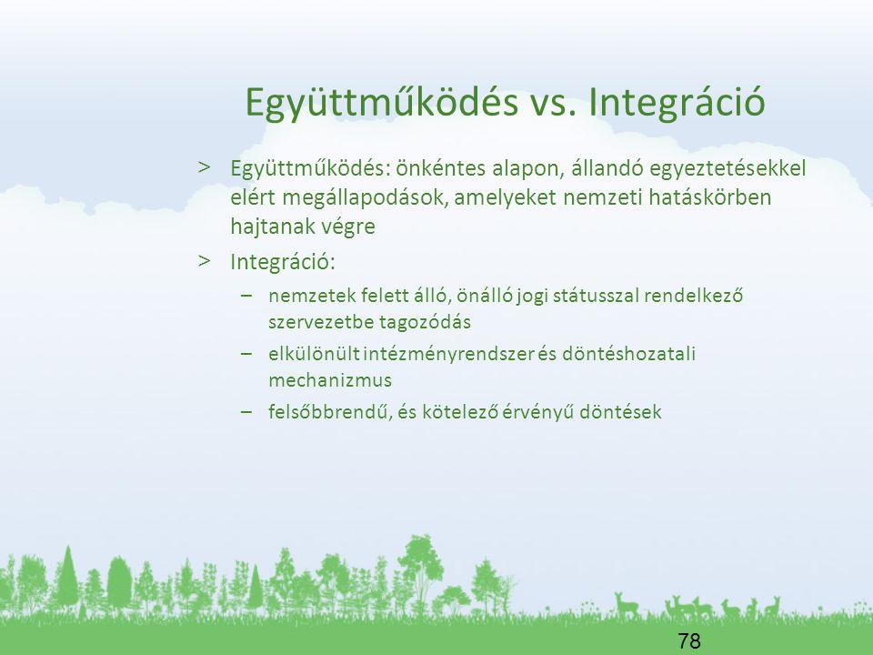 78 Együttműködés vs. Integráció > Együttműködés: önkéntes alapon, állandó egyeztetésekkel elért megállapodások, amelyeket nemzeti hatáskörben hajtanak