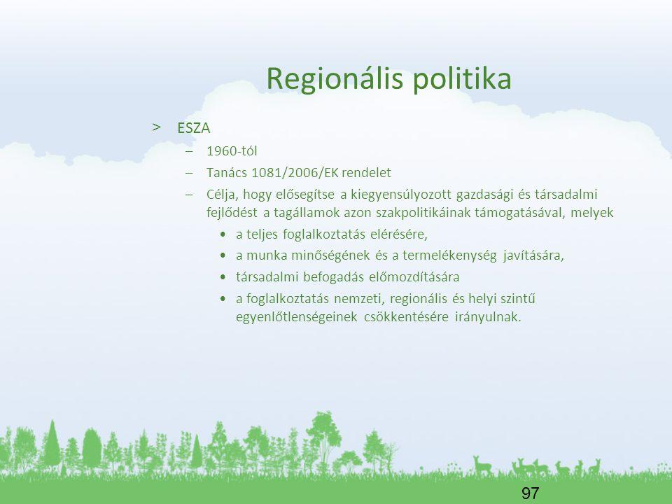 97 Regionális politika > ESZA –1960-tól –Tanács 1081/2006/EK rendelet –Célja, hogy elősegítse a kiegyensúlyozott gazdasági és társadalmi fejlődést a t