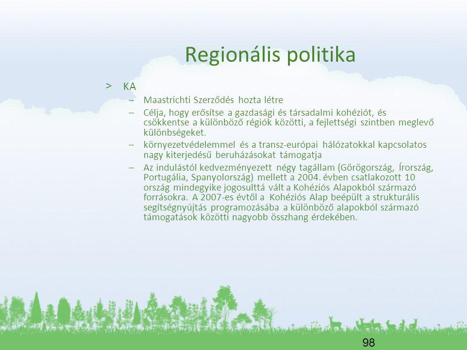 98 Regionális politika > KA –Maastrichti Szerződés hozta létre –Célja, hogy erősítse a gazdasági és társadalmi kohéziót, és csökkentse a különböző rég