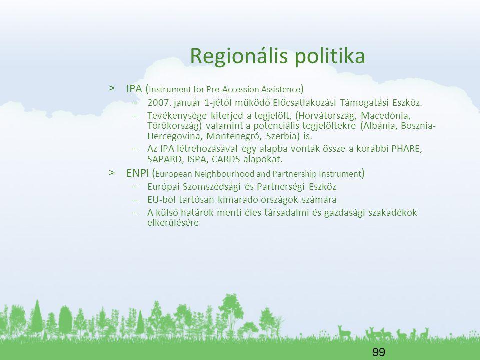 99 Regionális politika > IPA ( Instrument for Pre-Accession Assistence ) –2007. január 1-jétől működő Előcsatlakozási Támogatási Eszköz. –Tevékenysége