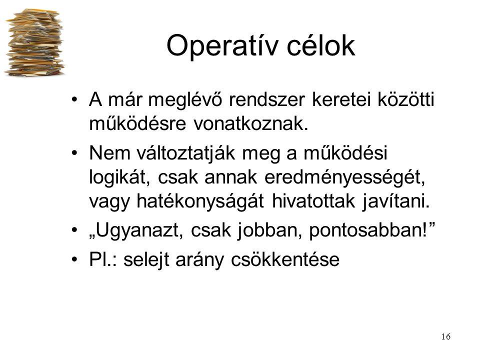 16 Operatív célok A már meglévő rendszer keretei közötti működésre vonatkoznak. Nem változtatják meg a működési logikát, csak annak eredményességét, v