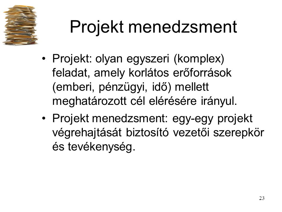 23 Projekt menedzsment Projekt: olyan egyszeri (komplex) feladat, amely korlátos erőforrások (emberi, pénzügyi, idő) mellett meghatározott cél elérésé