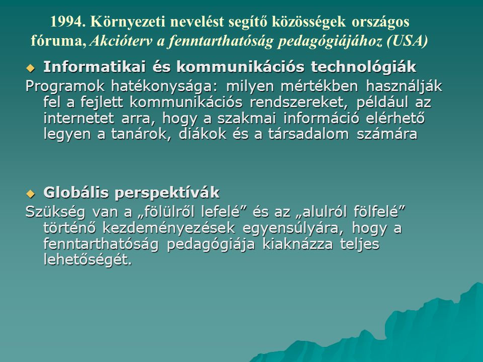 """ Informatikai és kommunikációs technológiák Programok hatékonysága: milyen mértékben használják fel a fejlett kommunikációs rendszereket, például az internetet arra, hogy a szakmai információ elérhető legyen a tanárok, diákok és a társadalom számára  Globális perspektívák Szükség van a """"fölülről lefelé és az """"alulról fölfelé történő kezdeményezések egyensúlyára, hogy a fenntarthatóság pedagógiája kiaknázza teljes lehetőségét."""