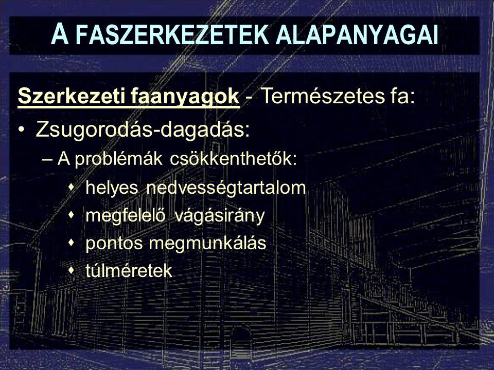 A FASZERKEZETEK ALAPANYAGAI Szerkezeti faanyagok - Zsugorodás-dagadás: –A problémák csökkenthetők: Természetes fa:  helyes nedvességtartalom  megfel