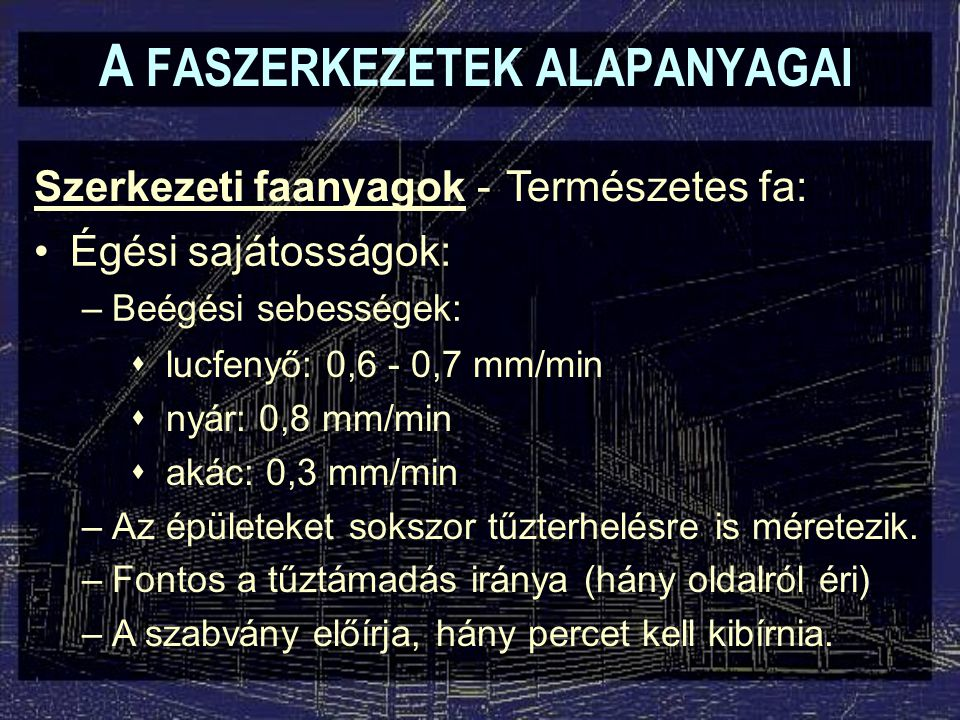 A FASZERKEZETEK ALAPANYAGAI Szerkezeti faanyagok - Égési sajátosságok: –Beégési sebességek: Természetes fa:  lucfenyő: 0,6 - 0,7 mm/min  nyár: 0,8 m