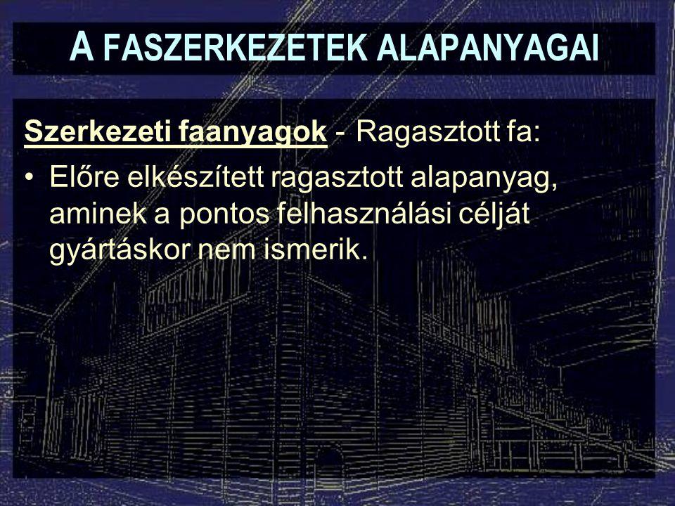 A FASZERKEZETEK ALAPANYAGAI Szerkezeti faanyagok - Előre elkészített ragasztott alapanyag, aminek a pontos felhasználási célját gyártáskor nem ismerik
