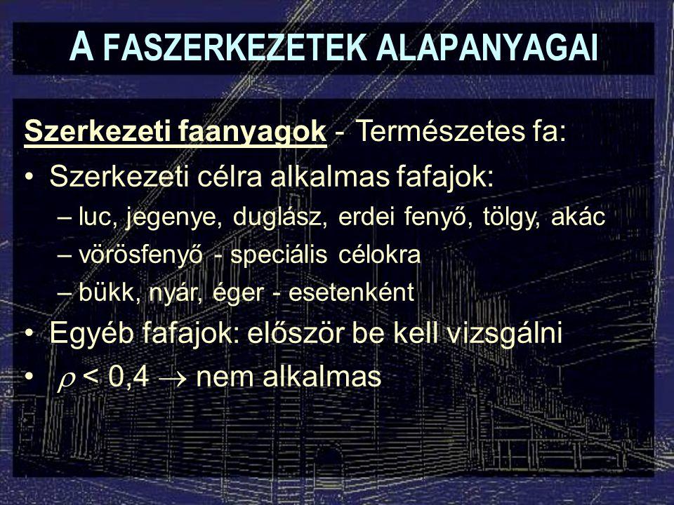 A FASZERKEZETEK ALAPANYAGAI Szerkezeti faanyagok - Szerkezeti célú faválasztékok: –szilárdsági osztályok, fafajcsoportok, stb.