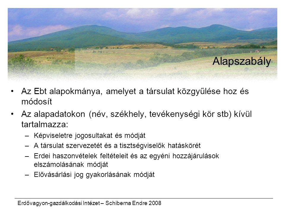 Erdővagyon-gazdálkodási Intézet – Schiberna Endre 2008 Alapszabály Az Ebt alapokmánya, amelyet a társulat közgyűlése hoz és módosít Az alapadatokon (név, székhely, tevékenységi kör stb) kívül tartalmazza: –Képviseletre jogosultakat és módját –A társulat szervezetét és a tisztségviselők hatáskörét –Erdei haszonvételek feltételeit és az egyéni hozzájárulások elszámolásának módját –Elővásárlási jog gyakorlásának módját