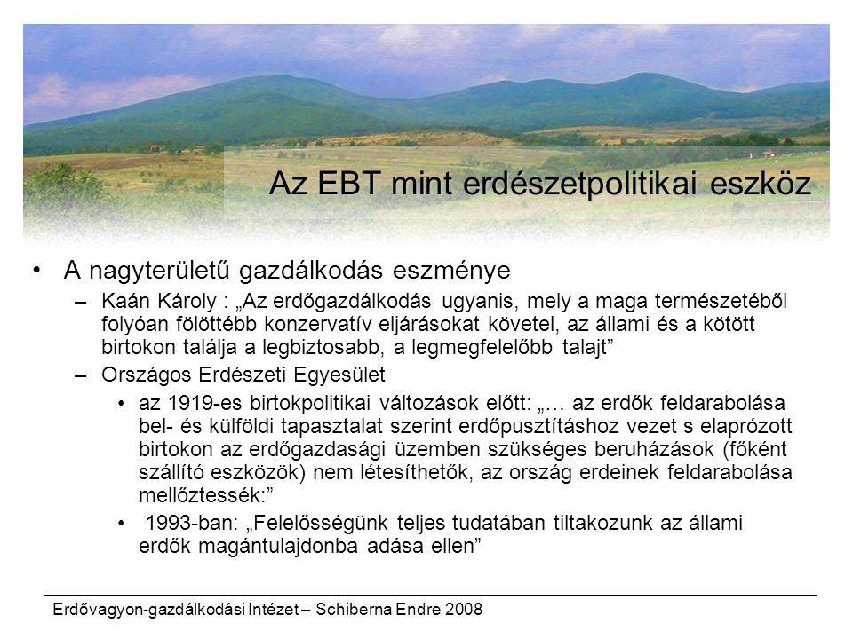 """Erdővagyon-gazdálkodási Intézet – Schiberna Endre 2008 Az EBT mint erdészetpolitikai eszköz A nagyterületű gazdálkodás eszménye –Kaán Károly : """"Az erdőgazdálkodás ugyanis, mely a maga természetéből folyóan fölöttébb konzervatív eljárásokat követel, az állami és a kötött birtokon találja a legbiztosabb, a legmegfelelőbb talajt –Országos Erdészeti Egyesület az 1919 ‑ es birtokpolitikai változások előtt: """"… az erdők feldarabolása bel ‑ és külföldi tapasztalat szerint erdőpusztításhoz vezet s elaprózott birtokon az erdőgazdasági üzemben szükséges beruházások (főként szállító eszközök) nem létesíthetők, az ország erdeinek feldarabolása mellőztessék: 1993-ban: """"Felelősségünk teljes tudatában tiltakozunk az állami erdők magántulajdonba adása ellen"""