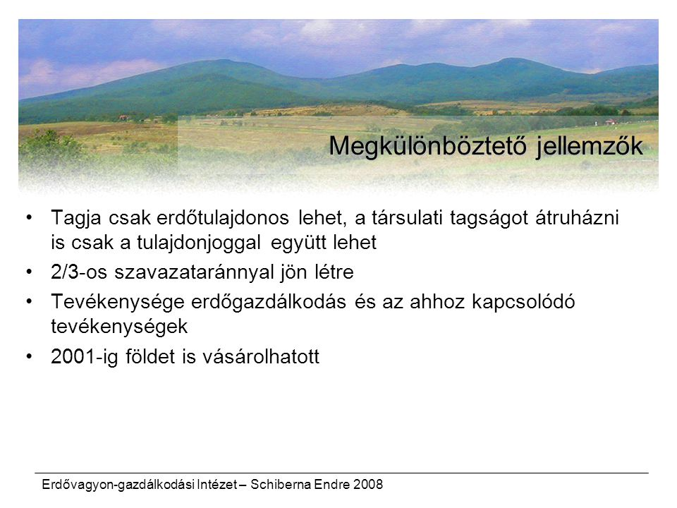 Erdővagyon-gazdálkodási Intézet – Schiberna Endre 2008 Megkülönböztető jellemzők Tagja csak erdőtulajdonos lehet, a társulati tagságot átruházni is csak a tulajdonjoggal együtt lehet 2/3-os szavazataránnyal jön létre Tevékenysége erdőgazdálkodás és az ahhoz kapcsolódó tevékenységek 2001-ig földet is vásárolhatott